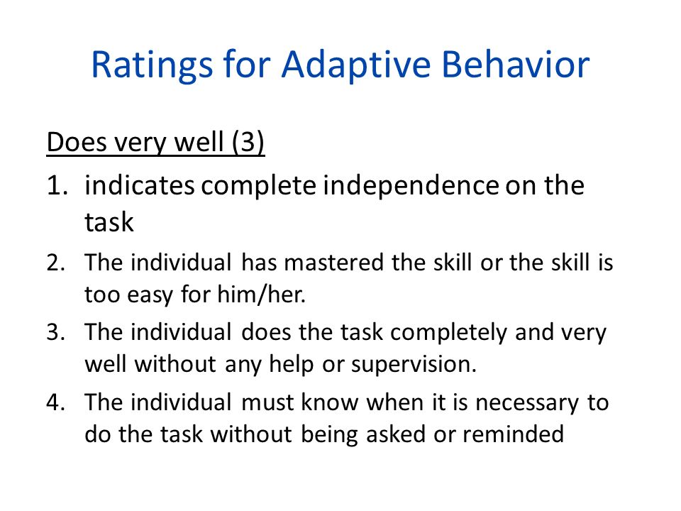 Ratings for Adaptive Behavior Does very well (3) 1.indicates complete independence on the task 2.The individual has mastered the skill or the skill is