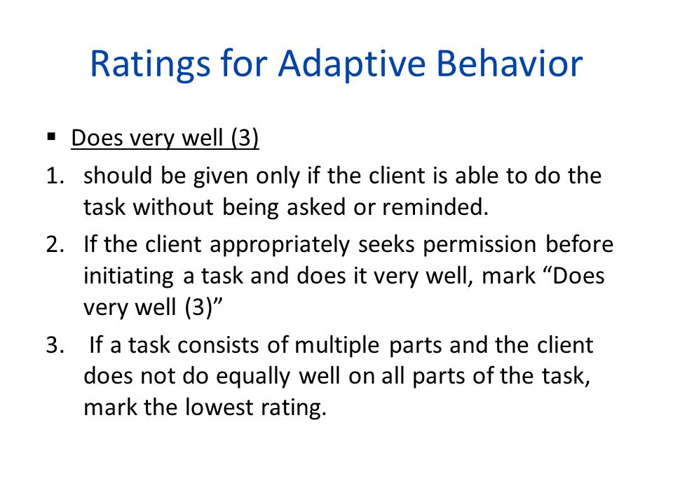 Ratings for Adaptive Behavior Does very well (3) 1.should be given only if the client is able to do the task without being asked or reminded. 2.If the