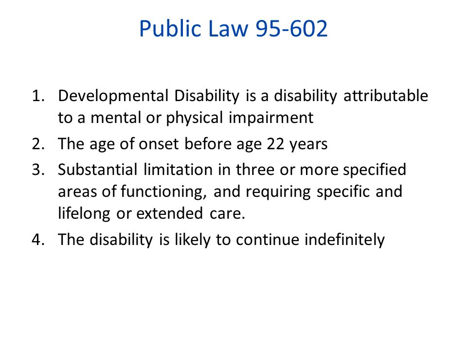 Public Law 95-602 1.Developmental Disability is a disability attributable to a mental or physical impairment 2.The age of onset before age 22 years 3.