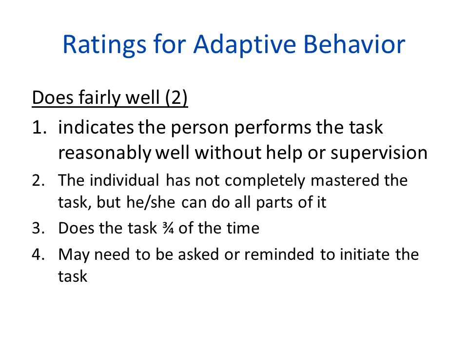 Ratings for Adaptive Behavior Does fairly well (2) 1.indicates the person performs the task reasonably well without help or supervision 2.The individu