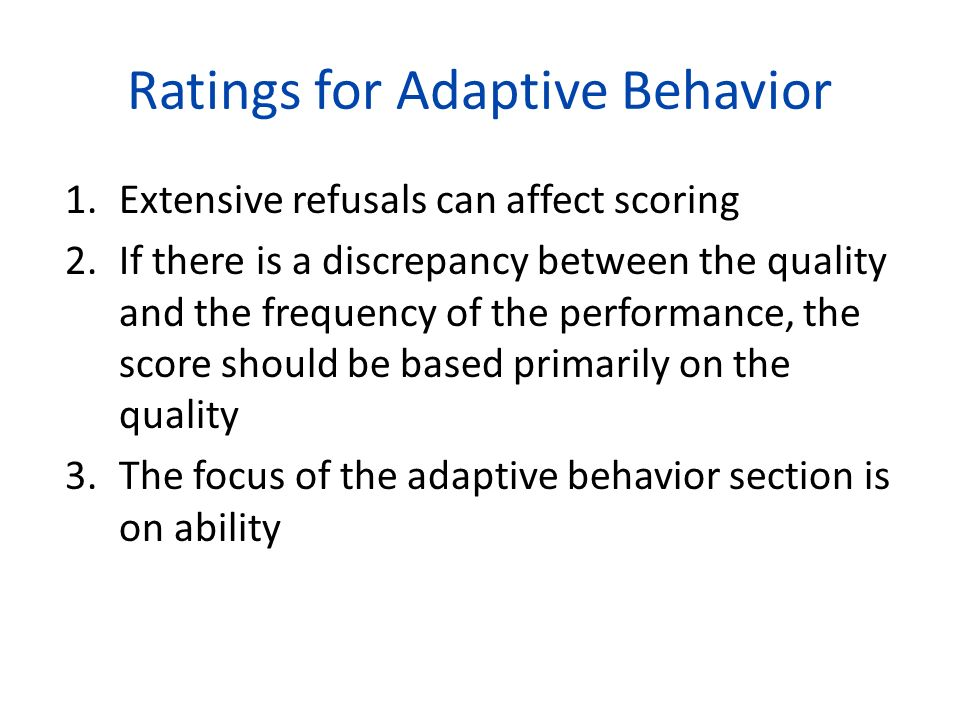 Ratings for Adaptive Behavior 1.Extensive refusals can affect scoring 2.If there is a discrepancy between the quality and the frequency of the perform