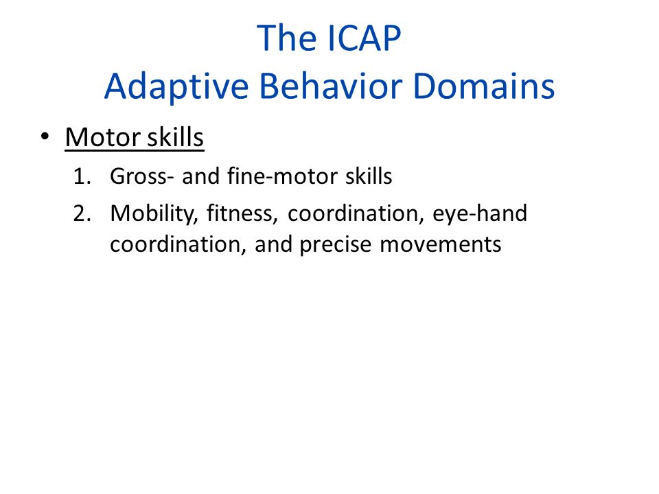 The ICAP Adaptive Behavior Domains Motor skills 1.Gross- and fine-motor skills 2.Mobility, fitness, coordination, eye-hand coordination, and precise m