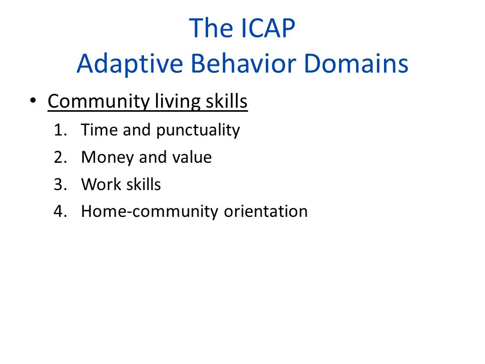 The ICAP Adaptive Behavior Domains Community living skills 1.Time and punctuality 2.Money and value 3.Work skills 4.Home-community orientation