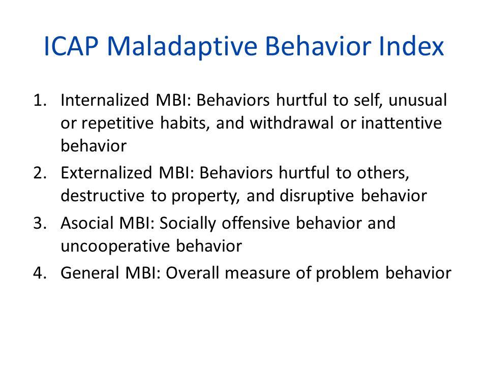 ICAP Maladaptive Behavior Index 1.Internalized MBI: Behaviors hurtful to self, unusual or repetitive habits, and withdrawal or inattentive behavior 2.