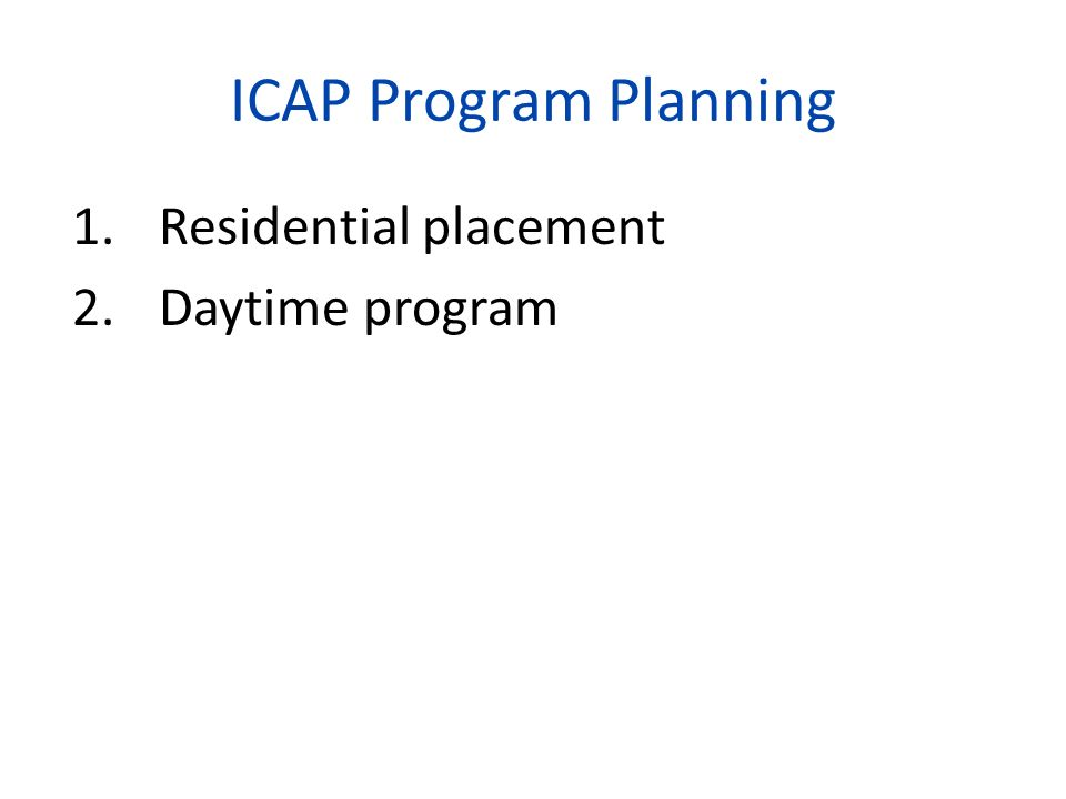 ICAP Program Planning 1.Residential placement 2.Daytime program