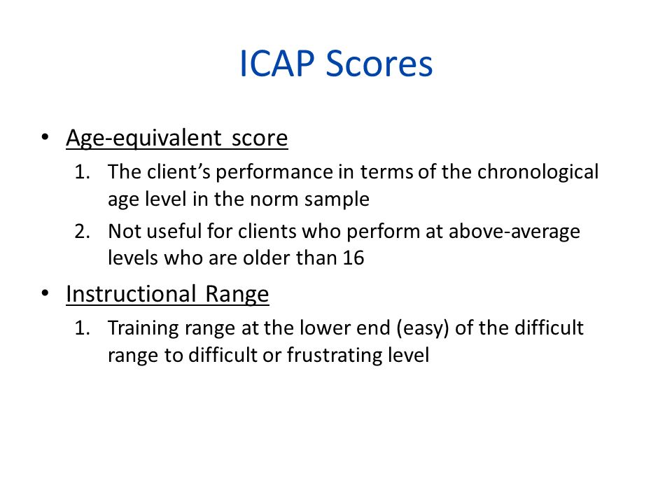 ICAP Scores Age-equivalent score 1.The clients performance in terms of the chronological age level in the norm sample 2.Not useful for clients who per