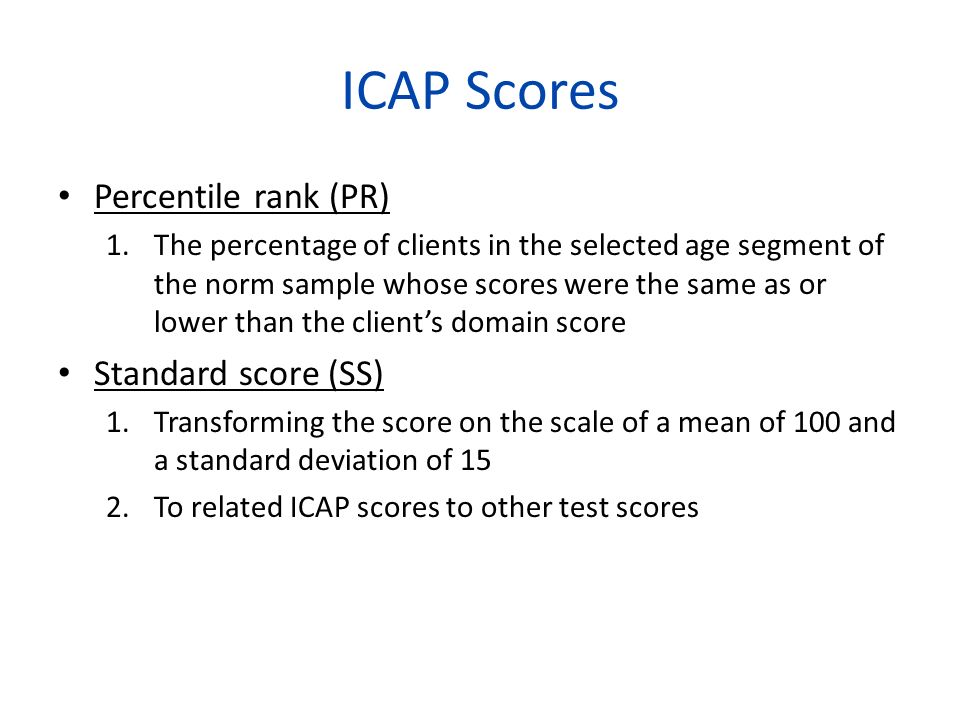 ICAP Scores Percentile rank (PR) 1.The percentage of clients in the selected age segment of the norm sample whose scores were the same as or lower tha
