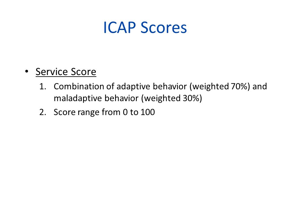 ICAP Scores Service Score 1.Combination of adaptive behavior (weighted 70%) and maladaptive behavior (weighted 30%) 2.Score range from 0 to 100