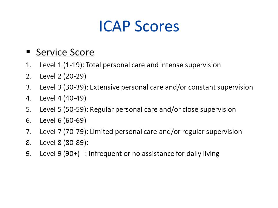 ICAP Scores Service Score 1.Level 1 (1-19): Total personal care and intense supervision 2.Level 2 (20-29) 3.Level 3 (30-39): Extensive personal care a