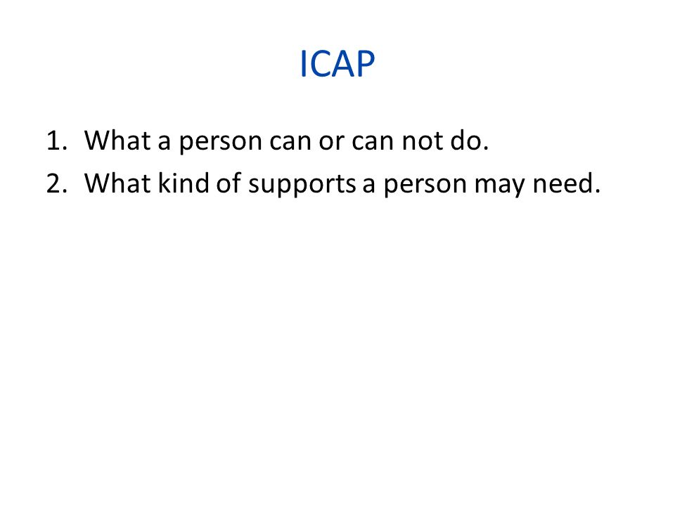The ICAP Adaptive Behavior Domains Personal living skills 1.Measures effectiveness in meeting the normal demands of personal independence and autonomy, primarily in the home environment 2.Eating and meal preparation 3.Toileting 4.Dressing 5.Personal self-care 6.Domestic skills
