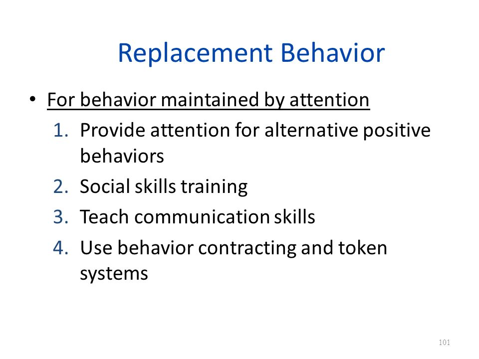 Replacement Behavior For behavior maintained by attention 1.Provide attention for alternative positive behaviors 2.Social skills training 3.Teach communication skills 4.Use behavior contracting and token systems 101