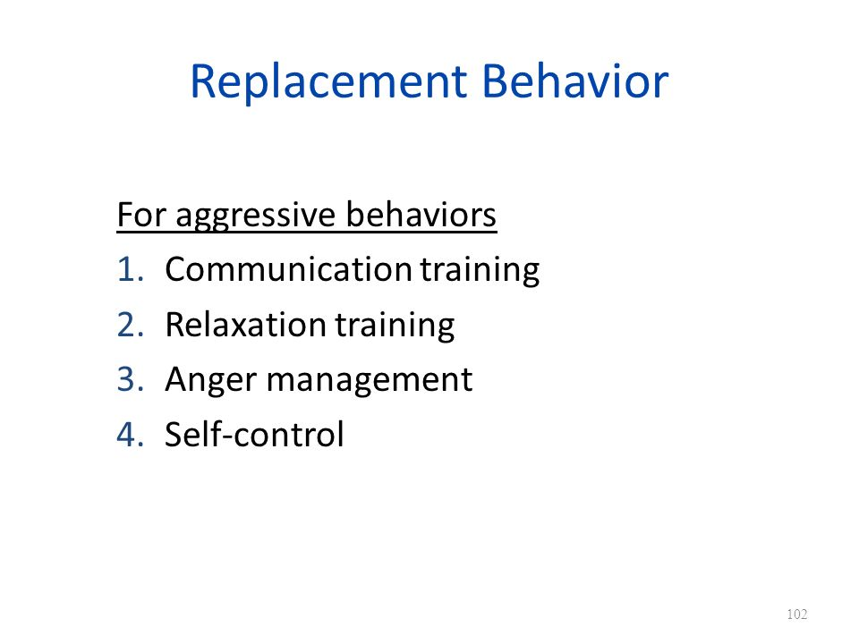Replacement Behavior For aggressive behaviors 1.Communication training 2.Relaxation training 3.Anger management 4.Self-control 102
