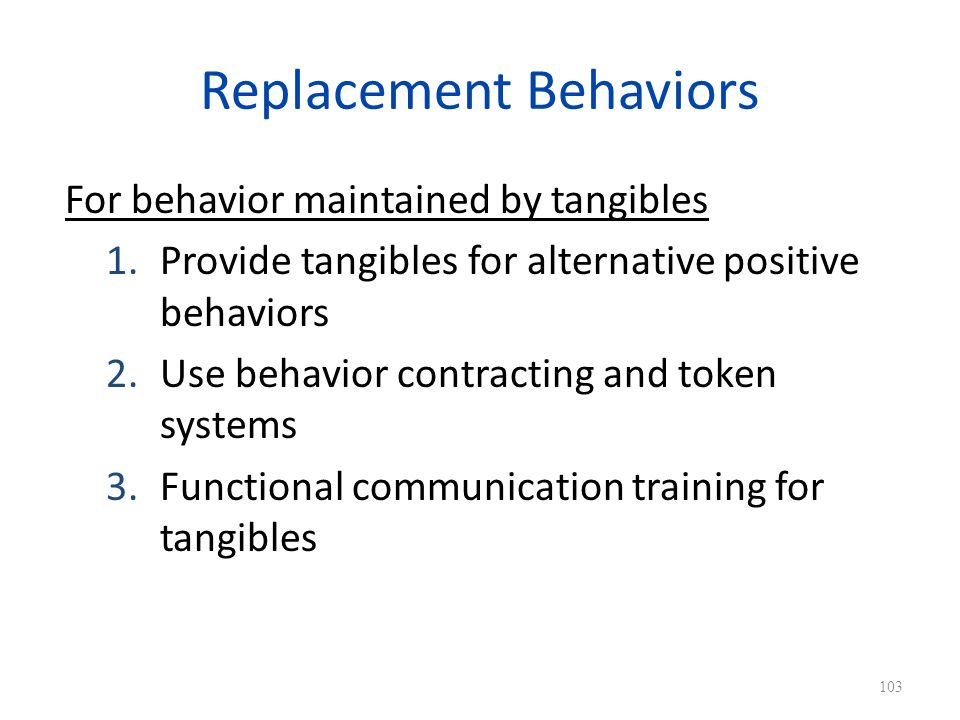 Replacement Behaviors For behavior maintained by tangibles 1.Provide tangibles for alternative positive behaviors 2.Use behavior contracting and token systems 3.Functional communication training for tangibles 103