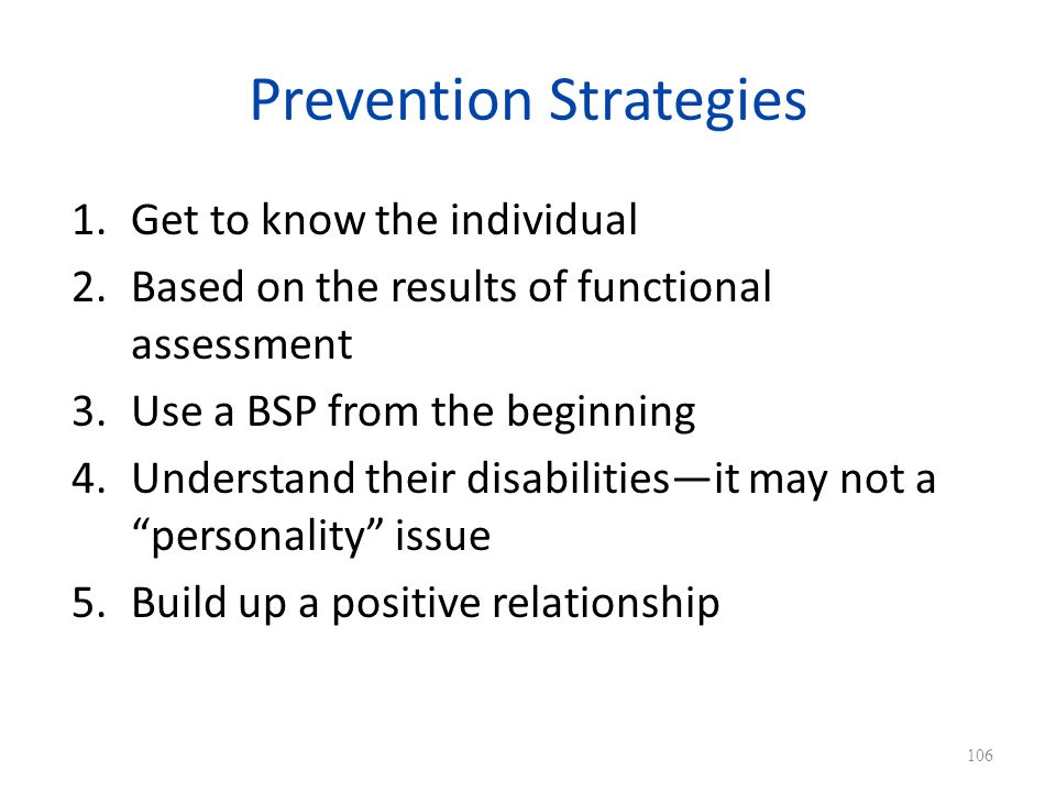 Prevention Strategies 1.Get to know the individual 2.Based on the results of functional assessment 3.Use a BSP from the beginning 4.Understand their disabilitiesit may not a personality issue 5.Build up a positive relationship 106