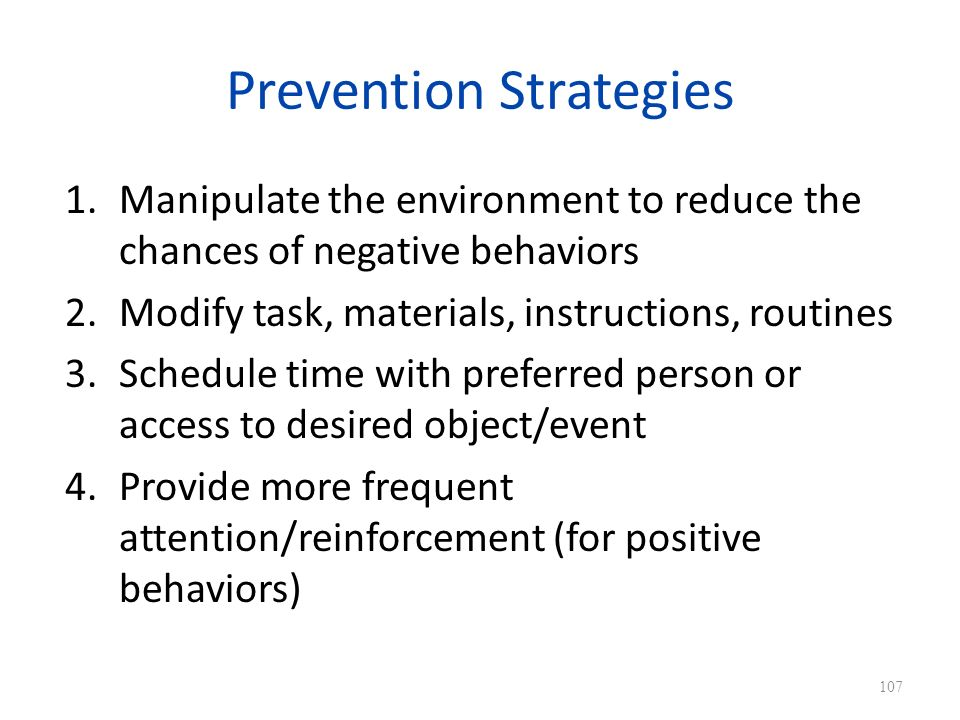 Prevention Strategies 1.Manipulate the environment to reduce the chances of negative behaviors 2.Modify task, materials, instructions, routines 3.Schedule time with preferred person or access to desired object/event 4.Provide more frequent attention/reinforcement (for positive behaviors) 107