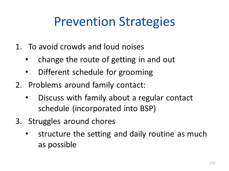 Prevention Strategies 1.To avoid crowds and loud noises change the route of getting in and out Different schedule for grooming 2.Problems around family contact: Discuss with family about a regular contact schedule (incorporated into BSP) 3.Struggles around chores structure the setting and daily routine as much as possible 108