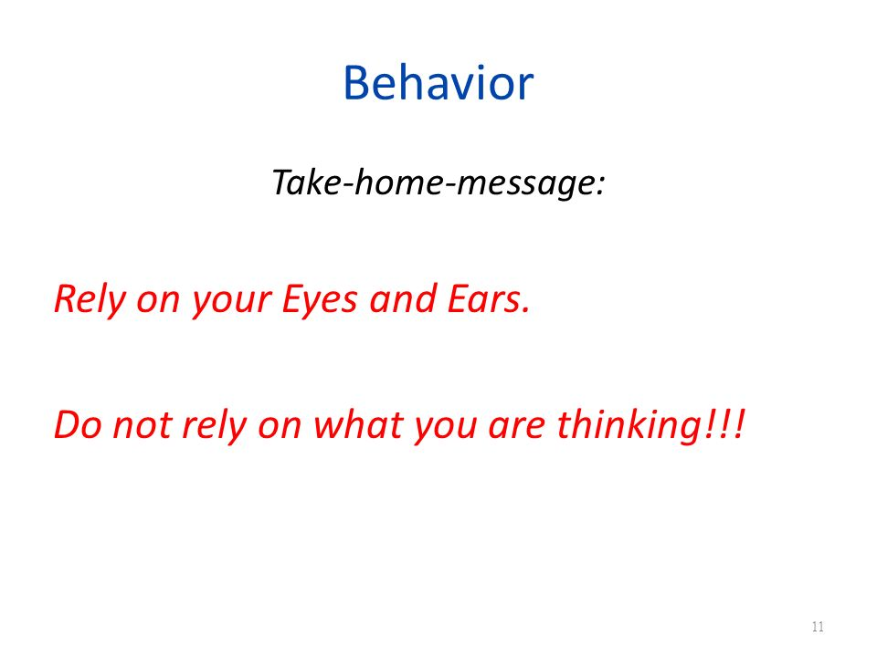 Behavior Take-home-message: Rely on your Eyes and Ears. Do not rely on what you are thinking!!! 11
