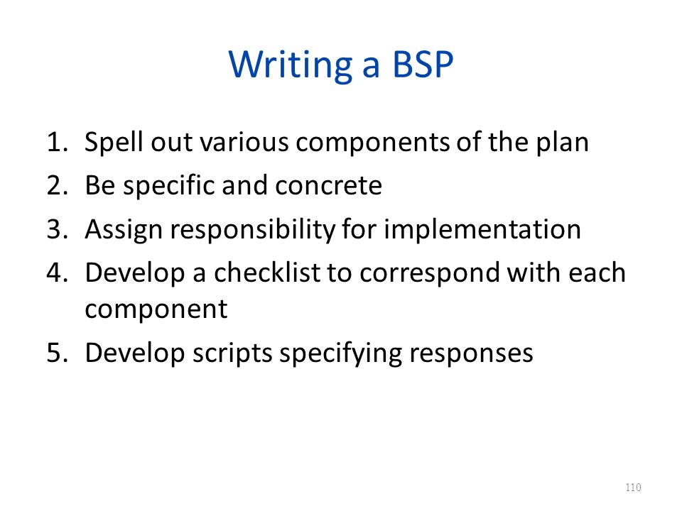 Writing a BSP 1.Spell out various components of the plan 2.Be specific and concrete 3.Assign responsibility for implementation 4.Develop a checklist to correspond with each component 5.Develop scripts specifying responses 110