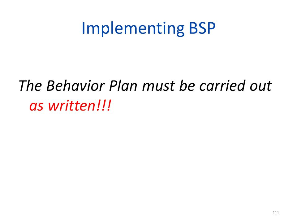 Implementing BSP The Behavior Plan must be carried out as written!!! 111