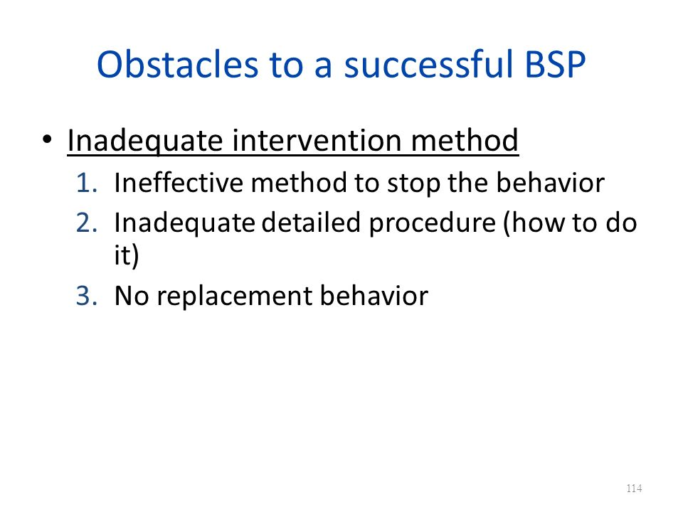 Obstacles to a successful BSP Inadequate intervention method 1.Ineffective method to stop the behavior 2.Inadequate detailed procedure (how to do it) 3.No replacement behavior 114
