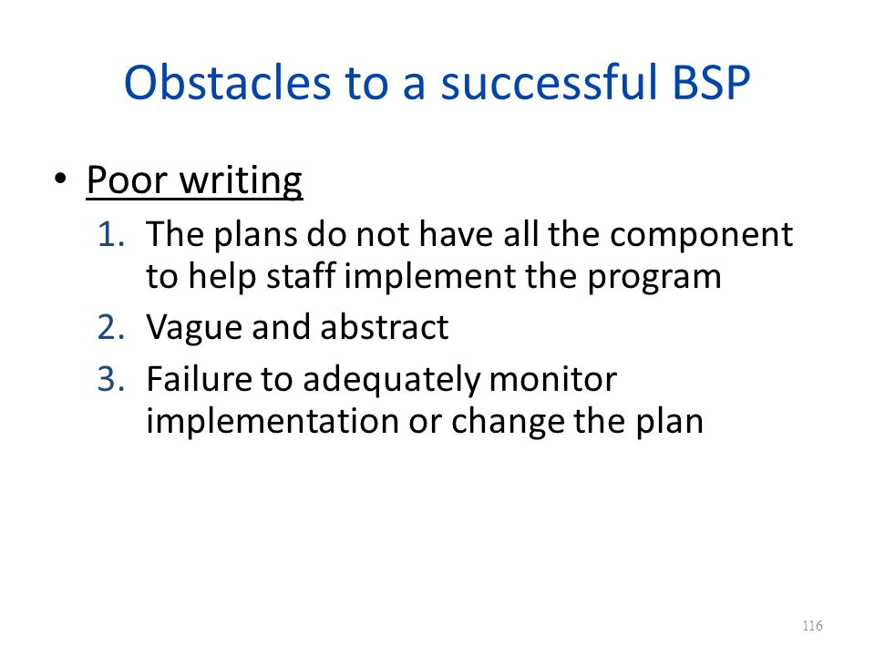 Obstacles to a successful BSP Poor writing 1.The plans do not have all the component to help staff implement the program 2.Vague and abstract 3.Failure to adequately monitor implementation or change the plan 116