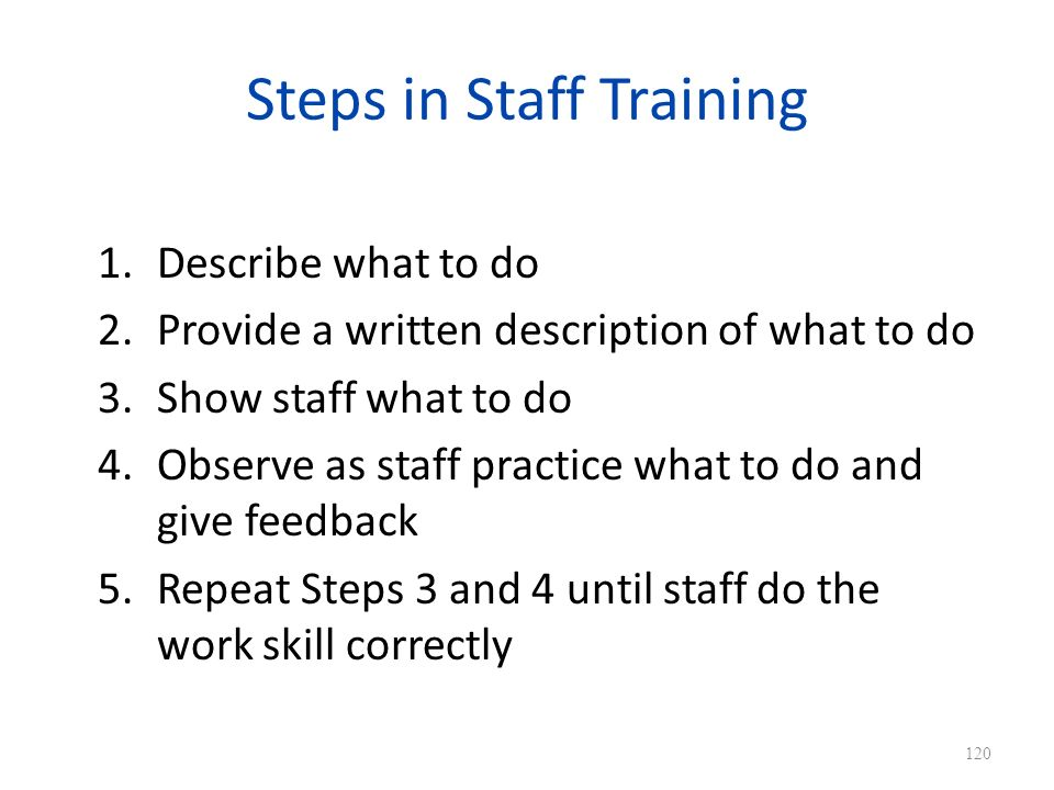 Steps in Staff Training 1.Describe what to do 2.Provide a written description of what to do 3.Show staff what to do 4.Observe as staff practice what to do and give feedback 5.Repeat Steps 3 and 4 until staff do the work skill correctly 120