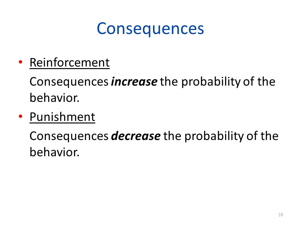Consequences Reinforcement Consequences increase the probability of the behavior.