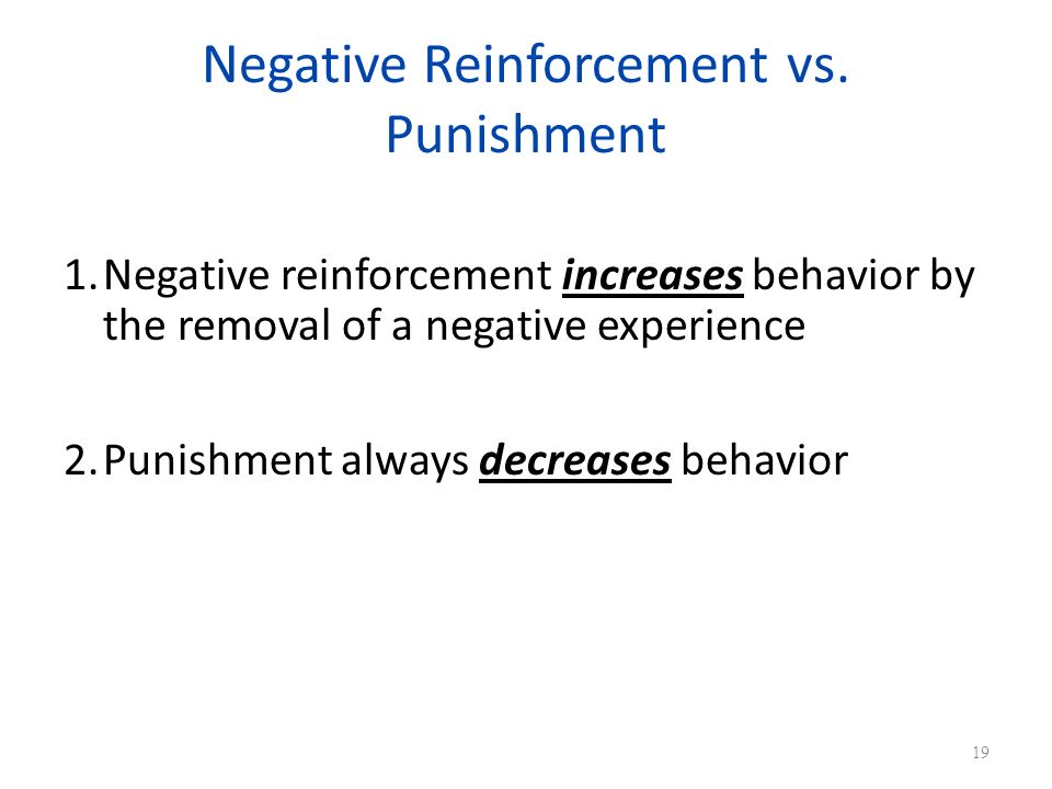 Negative Reinforcement vs. Punishment 1.Negative reinforcement increases behavior by the removal of a negative experience 2.Punishment always decrease