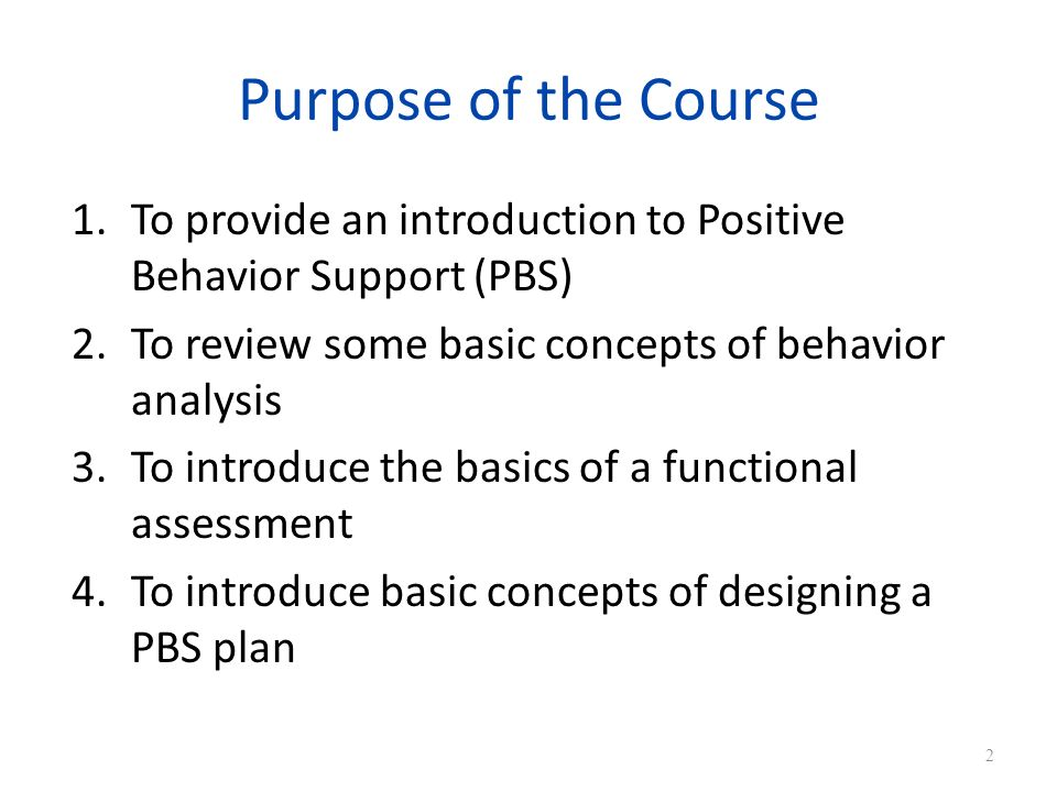 Purpose of the Course 1.To provide an introduction to Positive Behavior Support (PBS) 2.To review some basic concepts of behavior analysis 3.To introduce the basics of a functional assessment 4.To introduce basic concepts of designing a PBS plan 2
