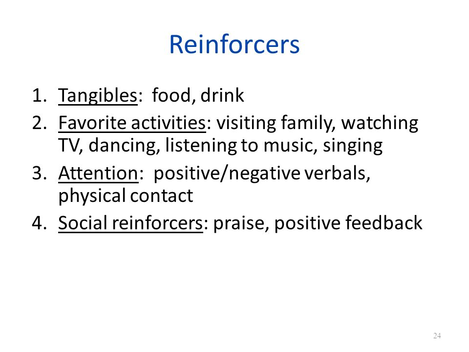 Reinforcers 1.Tangibles: food, drink 2.Favorite activities: visiting family, watching TV, dancing, listening to music, singing 3.Attention: positive/negative verbals, physical contact 4.Social reinforcers: praise, positive feedback 24