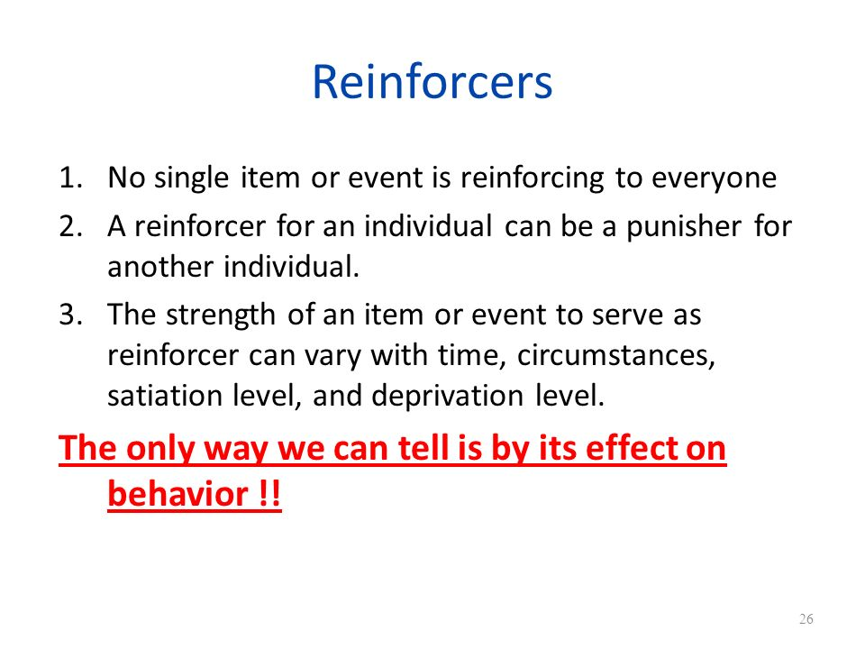 Reinforcers 1.No single item or event is reinforcing to everyone 2.A reinforcer for an individual can be a punisher for another individual.