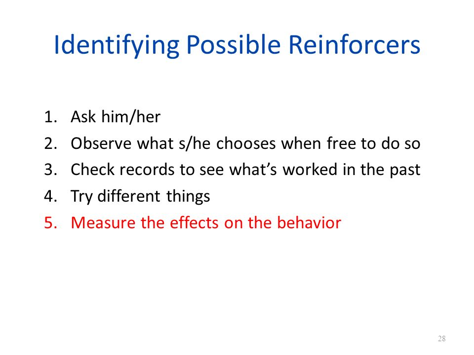 Identifying Possible Reinforcers 1.Ask him/her 2.Observe what s/he chooses when free to do so 3.Check records to see whats worked in the past 4.Try different things 5.Measure the effects on the behavior 28