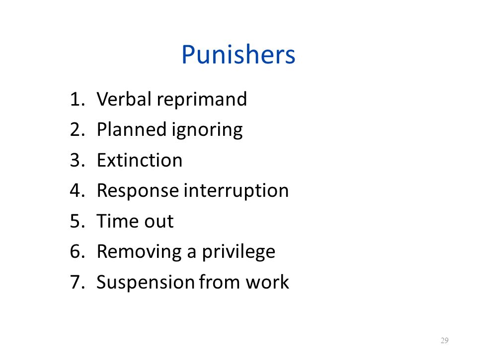 Punishers 1.Verbal reprimand 2.Planned ignoring 3.Extinction 4.Response interruption 5.Time out 6.Removing a privilege 7.Suspension from work 29