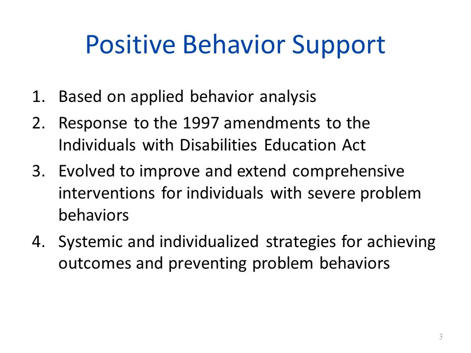 Positive Behavior Support 1.Based on applied behavior analysis 2.Response to the 1997 amendments to the Individuals with Disabilities Education Act 3.Evolved to improve and extend comprehensive interventions for individuals with severe problem behaviors 4.Systemic and individualized strategies for achieving outcomes and preventing problem behaviors 3