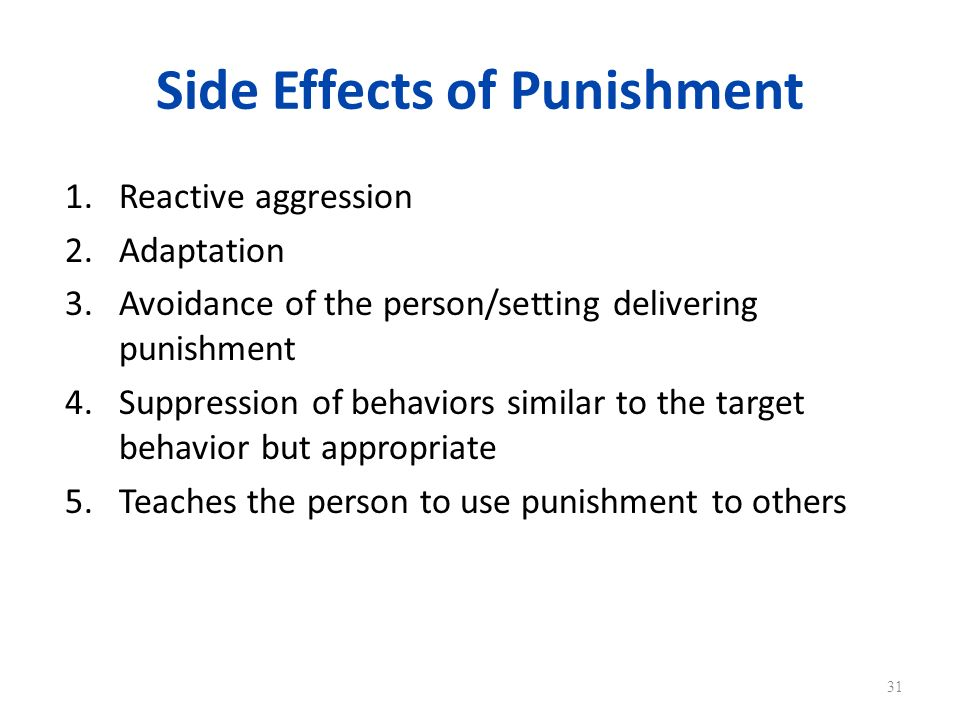 Side Effects of Punishment 1.Reactive aggression 2.Adaptation 3.Avoidance of the person/setting delivering punishment 4.Suppression of behaviors similar to the target behavior but appropriate 5.Teaches the person to use punishment to others 31