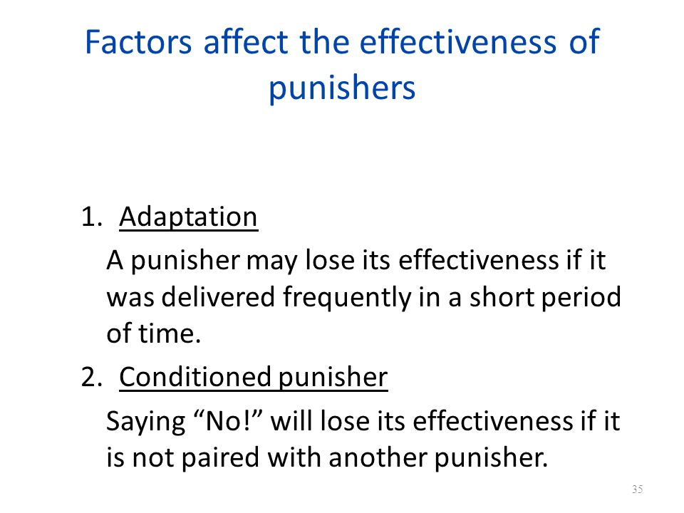 Factors affect the effectiveness of punishers 1.Adaptation A punisher may lose its effectiveness if it was delivered frequently in a short period of time.