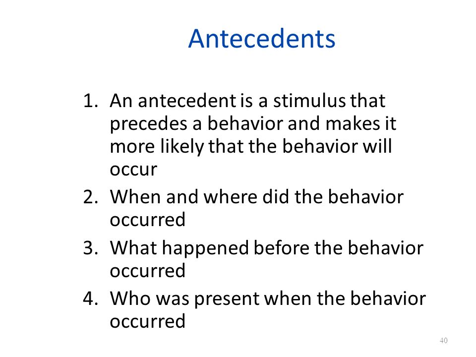 Antecedents 1.An antecedent is a stimulus that precedes a behavior and makes it more likely that the behavior will occur 2.When and where did the behavior occurred 3.What happened before the behavior occurred 4.Who was present when the behavior occurred 40