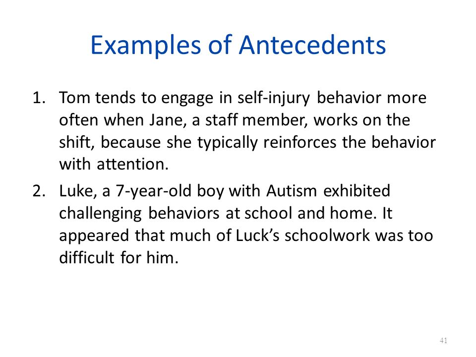 Examples of Antecedents 1.Tom tends to engage in self-injury behavior more often when Jane, a staff member, works on the shift, because she typically reinforces the behavior with attention.