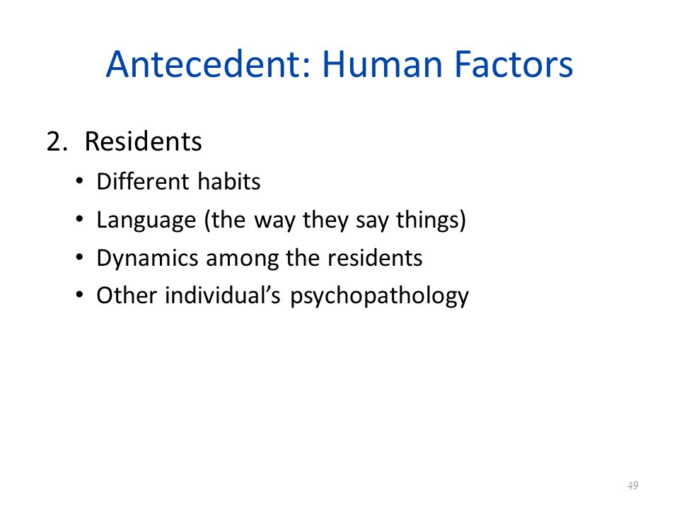 Antecedent: Human Factors 2.Residents Different habits Language (the way they say things) Dynamics among the residents Other individuals psychopathology 49