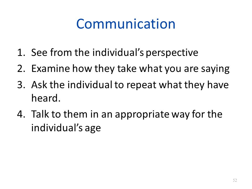 Communication 1.See from the individuals perspective 2.Examine how they take what you are saying 3.Ask the individual to repeat what they have heard.