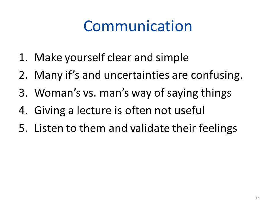 Communication 1.Make yourself clear and simple 2.Many ifs and uncertainties are confusing.
