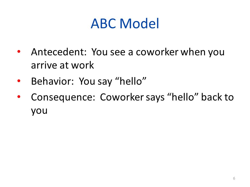 ABC Model Antecedent: You see a coworker when you arrive at work Behavior: You say hello Consequence: Coworker says hello back to you 6