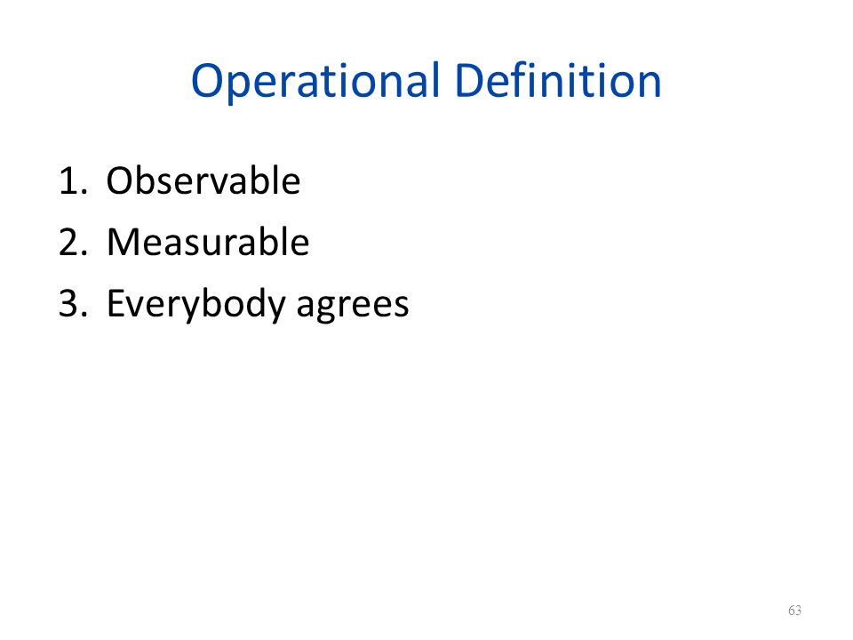 Operational Definition 1.Observable 2.Measurable 3.Everybody agrees 63
