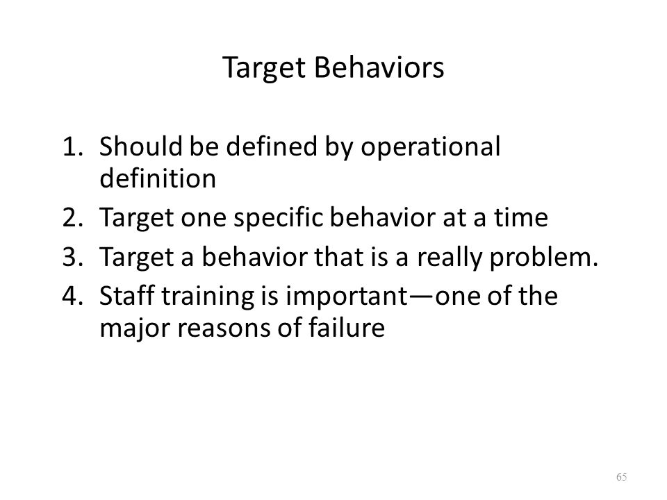 Target Behaviors 1.Should be defined by operational definition 2.Target one specific behavior at a time 3.Target a behavior that is a really problem.