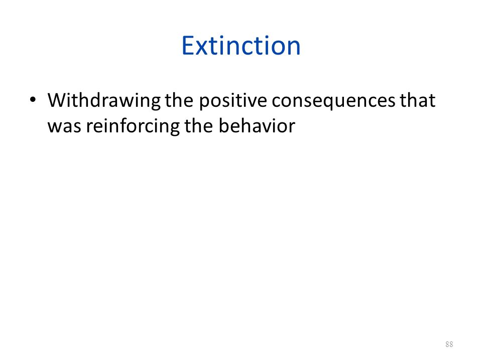 Extinction Withdrawing the positive consequences that was reinforcing the behavior 88