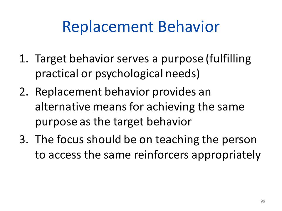 Replacement Behavior 1.Target behavior serves a purpose (fulfilling practical or psychological needs) 2.Replacement behavior provides an alternative means for achieving the same purpose as the target behavior 3.The focus should be on teaching the person to access the same reinforcers appropriately 98