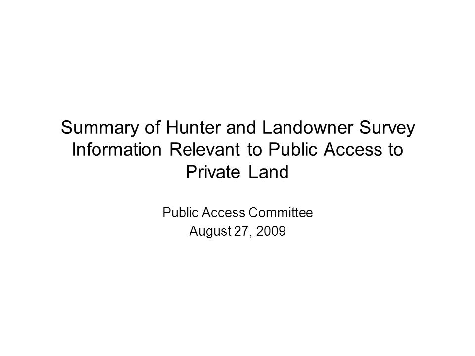 Summary of Hunter and Landowner Survey Information Relevant to Public Access to Private Land Public Access Committee August 27, 2009