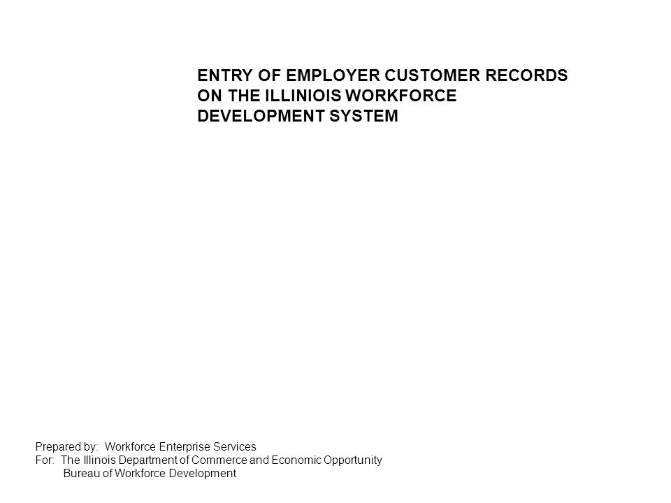 Prepared by: Workforce Enterprise Services For: The Illinois Department of Commerce and Economic Opportunity Bureau of Workforce Development ENTRY OF EMPLOYER CUSTOMER RECORDS ON THE ILLINIOIS WORKFORCE DEVELOPMENT SYSTEM