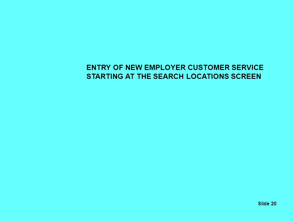 ENTRY OF NEW EMPLOYER CUSTOMER SERVICE STARTING AT THE SEARCH LOCATIONS SCREEN Slide 20