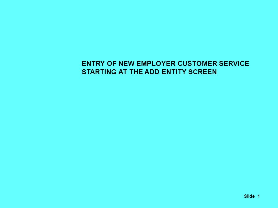ENTRY OF NEW EMPLOYER CUSTOMER SERVICE STARTING AT THE ADD ENTITY SCREEN Slide 1